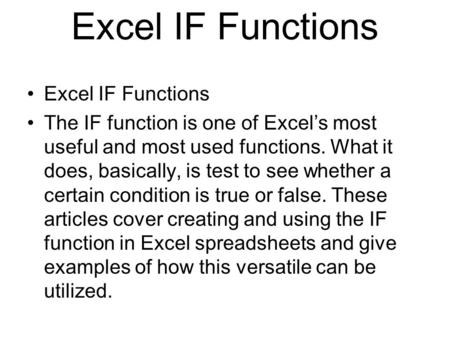 Excel IF Functions The IF function is one of Excels most useful and most used functions. What it does, basically, is test to see whether a certain condition.
