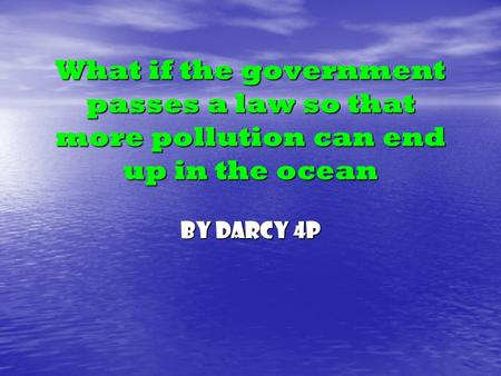 What if the government passes a law so that more pollution can end up in the ocean By Darcy 4P.