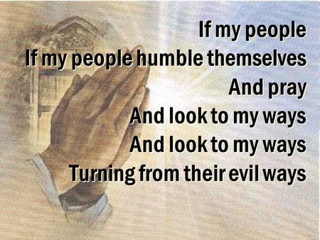 If my people If my people humble themselves And pray And look to my ways And look to my ways Turning from their evil ways.