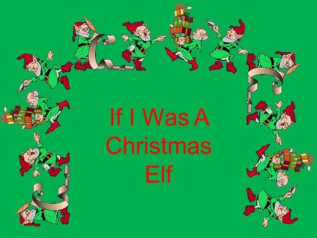 If I Was A Christmas Elf. I could wear a silly hat and decorate the tree.