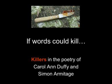 If words could kill… Killers in the poetry of Carol Ann Duffy and Simon Armitage.