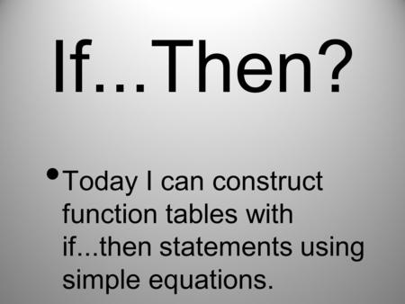 If...Then? Today I can construct function tables with if...then statements using simple equations.