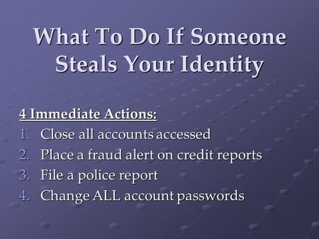 What To Do If Someone Steals Your Identity 4 Immediate Actions: 1.Close all accounts accessed 2.Place a fraud alert on credit reports 3.File a police report.