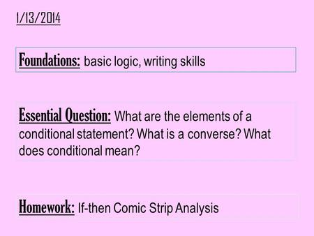 1/13/2014 Foundations: basic logic, writing skills Essential Question: What are the elements of a conditional statement? What is a converse? What does.