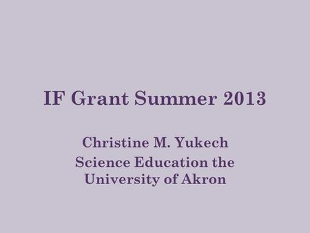 IF Grant Summer 2013 Christine M. Yukech Science Education the University of Akron.