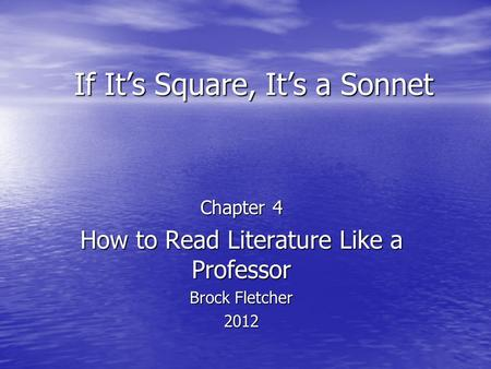 If Its Square, Its a Sonnet Chapter 4 How to Read Literature Like a Professor Brock Fletcher 2012.