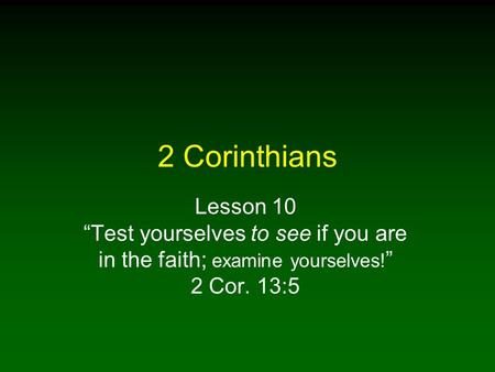 "2 Corinthians Lesson 10 ""Test yourselves to see if you are in the faith; examine yourselves!"" 2 Cor. 13:5."