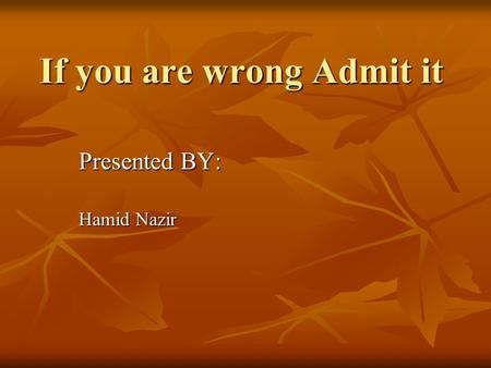 If you are wrong Admit it Presented BY: Hamid Nazir.