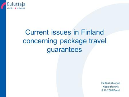 Current issues in Finland concerning package travel guarantees Petteri Lehtonen Head of a unit 5.10.2009 Brasil.