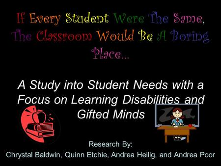 If Every Student Were The Same, The Classroom Would Be A Boring Place… A Study into Student Needs with a Focus on Learning Disabilities and Gifted Minds.