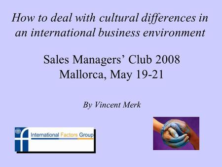 How to deal with cultural differences in an international business environment Sales Managers Club 2008 Mallorca, May 19-21 By Vincent Merk.