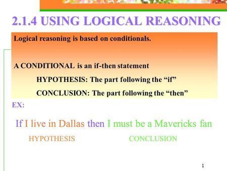 1 2.1.4 USING LOGICAL REASONING Logical reasoning is based on conditionals. A CONDITIONAL is an if-then statement HYPOTHESIS: The part following the if.