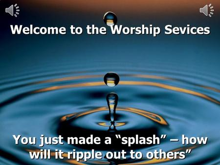 Welcome to the Worship Sevices You just made a splash – how will it ripple out to others Welcome to the Worship Sevices You just made a splash – how will.