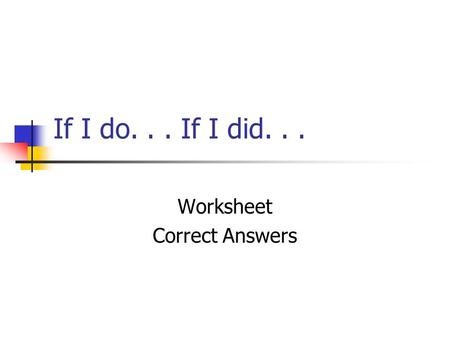 If I do... If I did... Worksheet Correct Answers.
