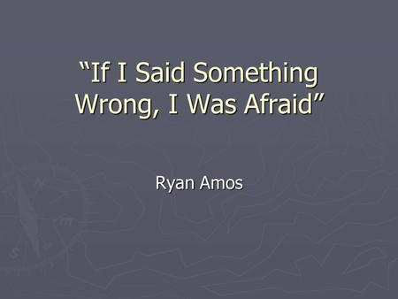 If I Said Something Wrong, I Was Afraid Ryan Amos.
