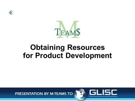 Obtaining Resources for Product Development. Jan-14Presentation by M-TEAMS to GLISC Objectives of This Presentation Identify the 3 resources needed Identify.