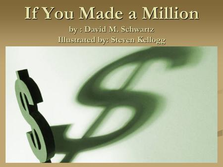 If You Made a Million by : David M. Schwartz Illustrated by: Steven Kellogg.