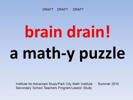 Brain drain! a math-y puzzle DRAFT DRAFT DRAFT Institute for Advanced Study/Park City Math Institute Summer 2010 Secondary School Teachers Program/Lesson.