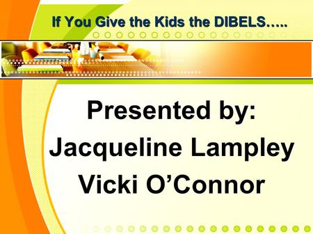If You Give the Kids the DIBELS….. Presented by: Jacqueline Lampley Vicki OConnor.
