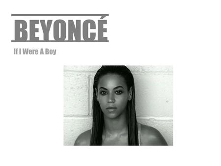 BEYONCÉ If I Were A Boy. Dress The music video includes two main characters; the artist herself and her husband in the film. The characters are both dressed.
