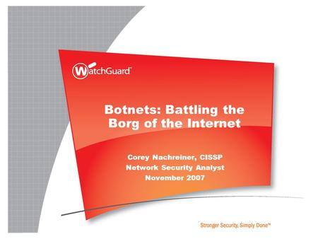 Botnets: Battling the Borg of the Internet Corey Nachreiner, CISSP Network Security Analyst November 2007.