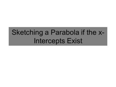 Sketching a Parabola if the x- Intercepts Exist. What do you Need to Sketch a Parabola? Can you sketch a parabola if you only know where its y- intercept.