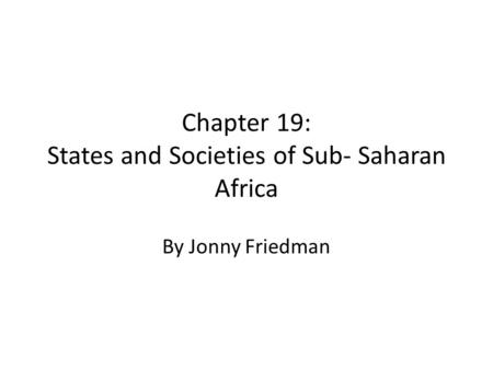 Chapter 19: States and Societies of Sub- Saharan Africa By Jonny Friedman.