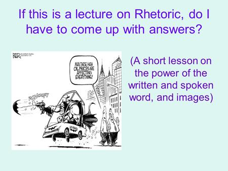 If this is a lecture on Rhetoric, do I have to come up with answers? (A short lesson on the power of the written and spoken word, and images)