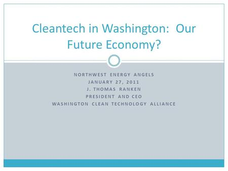 NORTHWEST ENERGY ANGELS JANUARY 27, 2011 J. THOMAS RANKEN PRESIDENT AND CEO WASHINGTON CLEAN TECHNOLOGY ALLIANCE Cleantech in Washington: Our Future Economy?