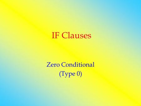 IF Clauses Zero Conditional (Type 0). F a c t s General truth If clause, main clause IF + GENİŞ ZAMAN, GENİŞ ZAMAN.