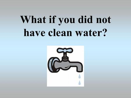 What if you did not have clean water?. Daily Usage of Water Cleaning teeth2 litres Shower25 litres Bath90 litres Toilet9 litres Drinking water2 litres.