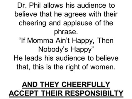 AND THEY CHEERFULLY ACCEPT THEIR RESPONSIBILTY Dr. Phil allows his audience to believe that he agrees with their cheering and applause of the phrase. If.