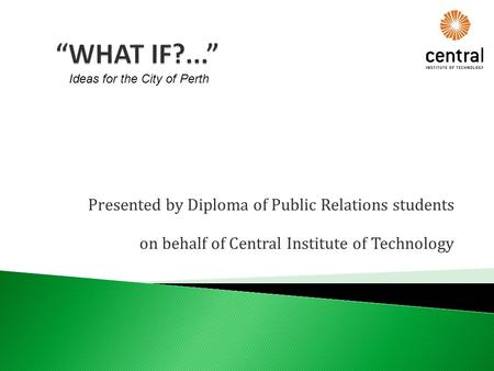 Presented by Diploma of Public Relations students on behalf of Central Institute of Technology Ideas for the City of Perth.