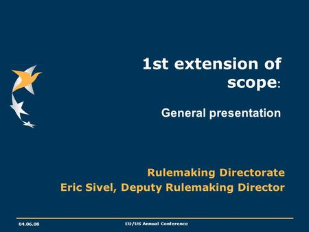 04.06.08 EU/US Annual Conference 1st extension of scope : General presentation Rulemaking Directorate Eric Sivel, Deputy Rulemaking Director.