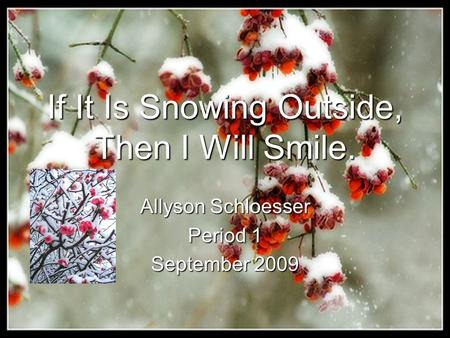 If It Is Snowing Outside, Then I Will Smile. Allyson Schloesser Period 1 September 2009.