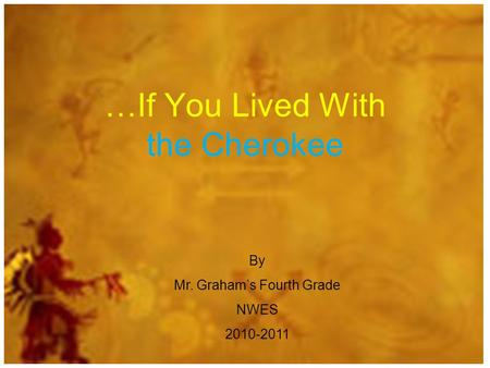 …If You Lived With the Cherokee By Mr. Grahams Fourth Grade NWES 2010-2011.