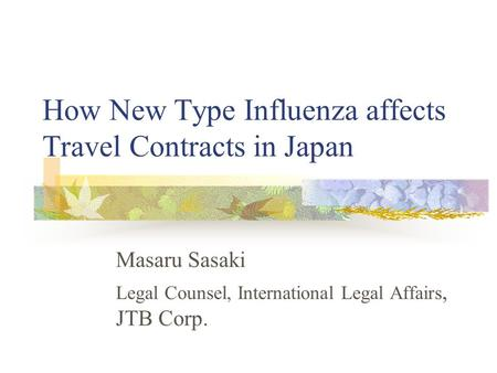 How New Type Influenza affects Travel Contracts in Japan Masaru Sasaki Legal Counsel, International Legal Affairs, JTB Corp.