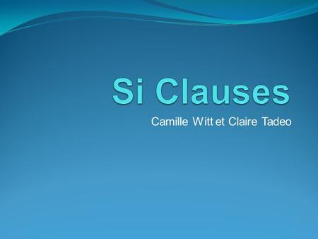 Camille Witt et Claire Tadeo. Sentences using si have two parts. One clause stating a condition or possibility, and a second clause naming a result depending.