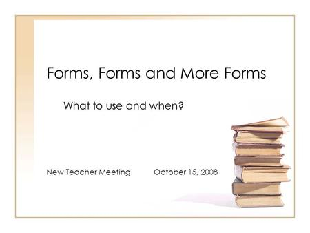 Forms, Forms and More Forms What to use and when? New Teacher Meeting October 15, 2008.