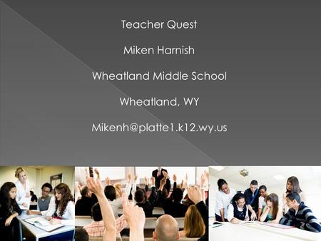 Teacher Quest Miken Harnish Wheatland Middle School Wheatland, WY