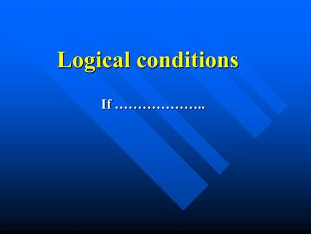 Logical conditions If ………………... Logical condition Is something which must either give a true or false answer / 2 possible results. For example is.