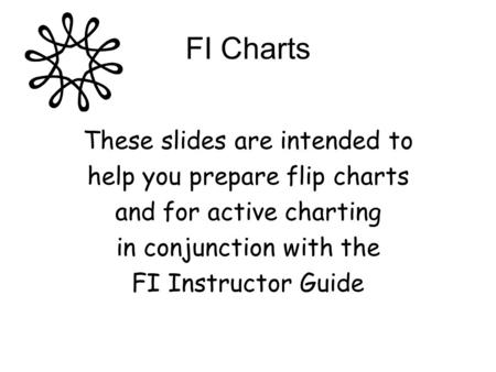 FI Charts These slides are intended to help you prepare flip charts and for active charting in conjunction with the FI Instructor Guide.
