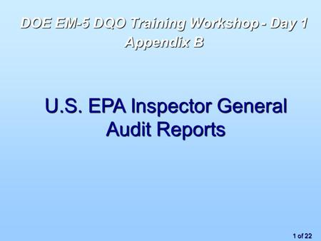 1 of 22 U.S. EPA Inspector General Audit Reports DOE EM-5 DQO Training Workshop - Day 1 Appendix B.