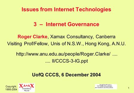 Copyright, 1995-2004 1 Issues from Internet Technologies 3 – Internet Governance Roger Clarke, Xamax Consultancy, Canberra Visiting Prof/Fellow, Unis of.