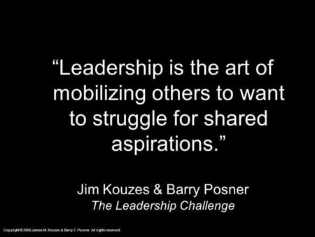 Copyright © 2005 James M. Kouzes & Barry Z. Posner. All rights reserved. Leadership is the art of mobilizing others to want to struggle for shared aspirations.