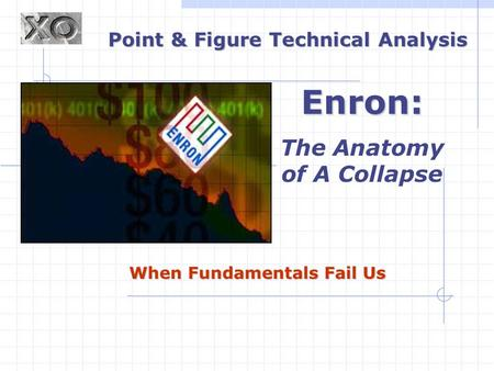 When Fundamentals Fail Us Point & Figure Technical Analysis Enron: The Anatomy of A Collapse.