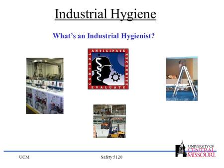 Industrial Hygiene What's an Industrial Hygienist? UCM Safety 5120.