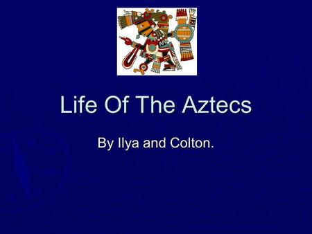 Life Of The Aztecs By Ilya and Colton. Ilya H. Presentation Ilya H. Presentation Archeologist.