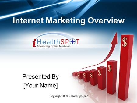 Copyright 2009, iHealthSpot, Inc. Internet Marketing Overview Presented By [Your Name]