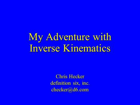 My Adventure with Inverse Kinematics Chris Hecker definition six, inc.